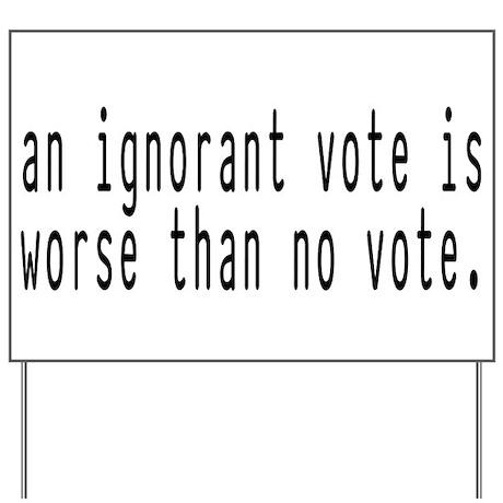 ignorant vote Yard Sign