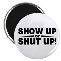 Show up or shut up! Magnet