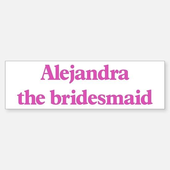 Alejandra the bridesmaid Bumper Bumper Bumper Sticker