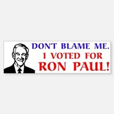 Don't blame me. I voted for Ron Paul! Bumper Bumper Sticker