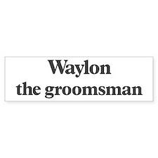 Waylon the groomsman Bumper Bumper Sticker