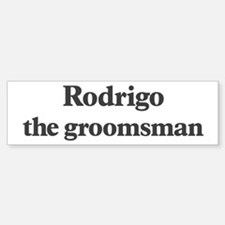 Rodrigo the groomsman Bumper Bumper Bumper Sticker