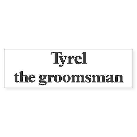 Tyrel the groomsman Bumper Sticker