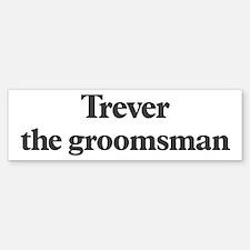 Trever the groomsman Bumper Bumper Bumper Sticker