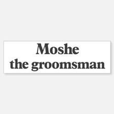 Moshe the groomsman Bumper Bumper Bumper Sticker