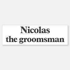 Nicolas the groomsman Bumper Bumper Bumper Sticker