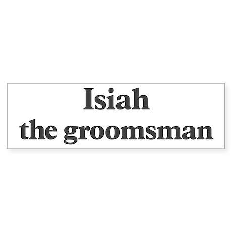Isiah the groomsman Bumper Sticker