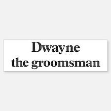 Dwayne the groomsman Bumper Bumper Bumper Sticker