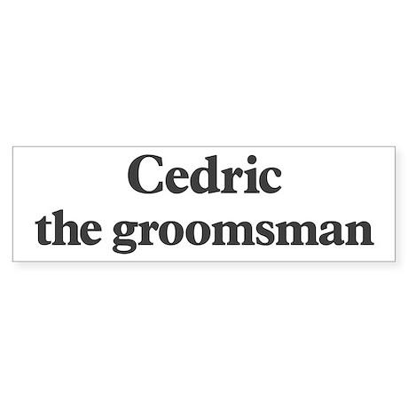 Cedric the groomsman Bumper Sticker