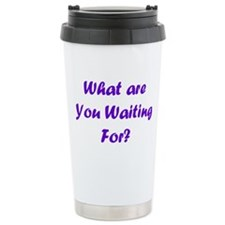"""What Are You Waiting For"""" Travel Mug"""