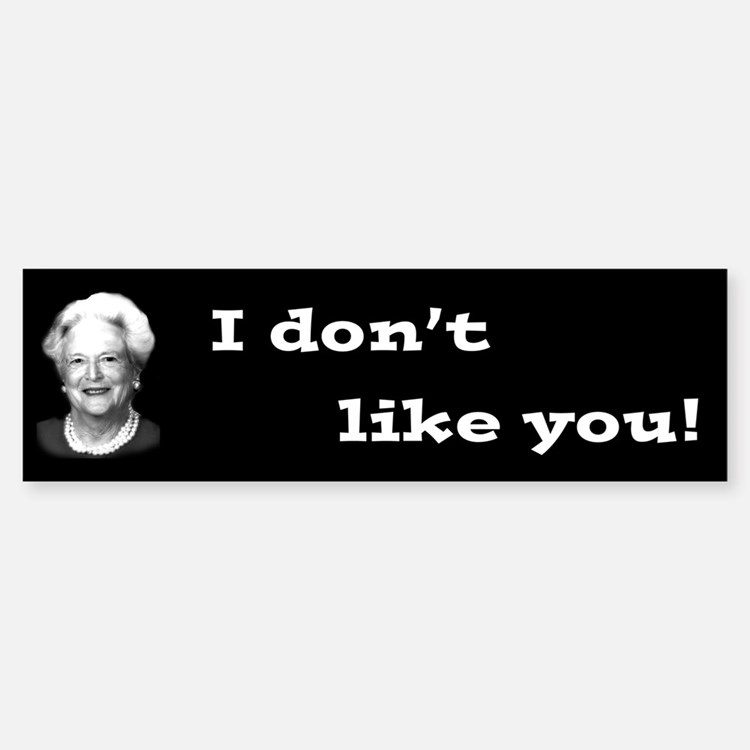 "Barbara Bush, ""I don't like you!"" Bumper Bumper Bumper Sticker"