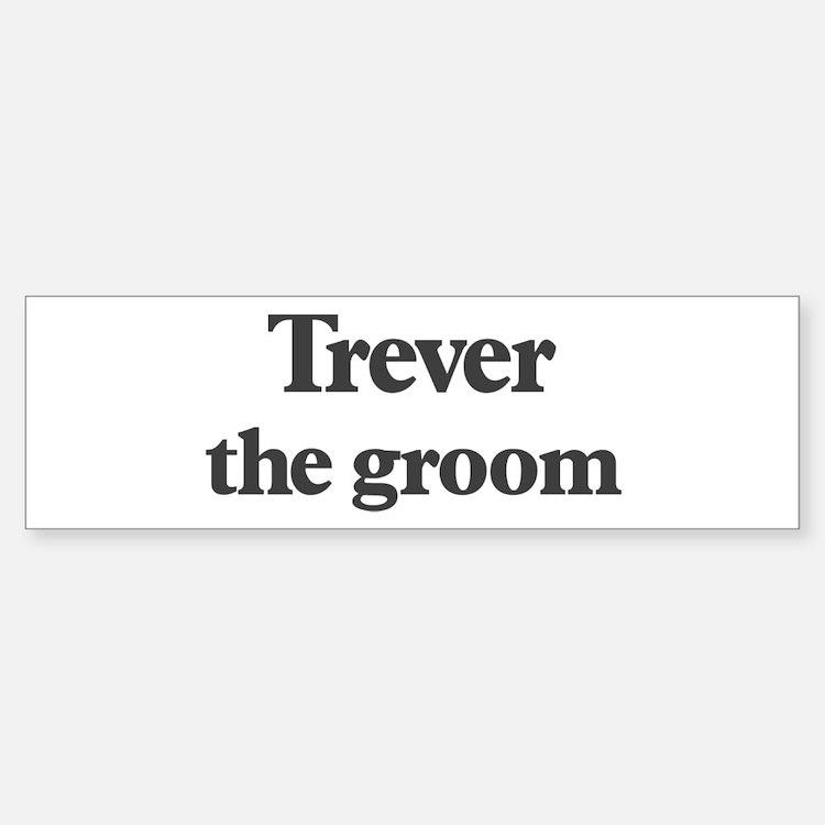 Trever the groom Bumper Bumper Bumper Sticker