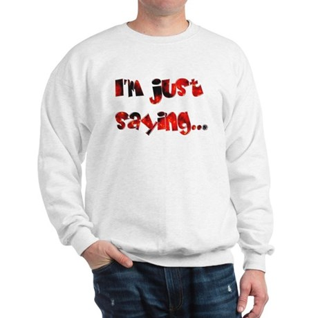 I'm Just Saying... Sweatshirt