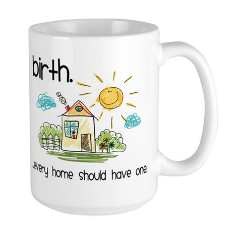 Birth. Every Home Should Have One Large Mug