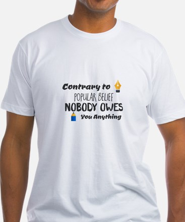 Contrary to Popular Belief. Nobody Owes Yo T-Shirt