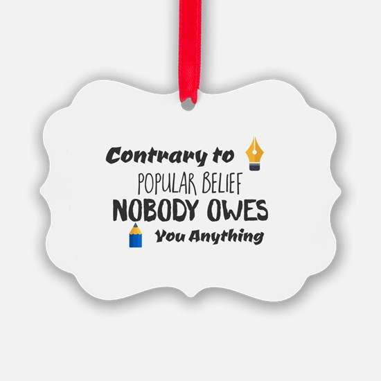 Contrary to Popular Belief. Nobod Ornament