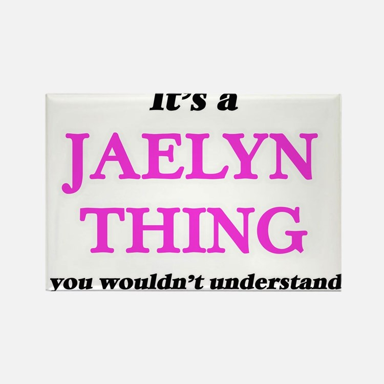 It's a Jaelyn thing, you wouldn't Magnets
