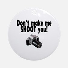 Don't Make Me Shoot You Ornament (Round)