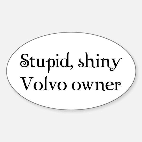 Stupid, shiny volvo owner Oval Decal