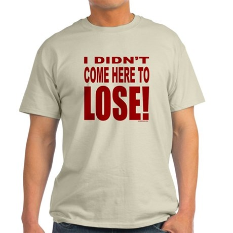 DIDN'T COME HERE TO LOSE Light T-Shirt
