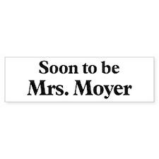Soon to be Mrs. Moyer Bumper Bumper Sticker