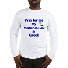 Pray for me my Mother-in-Law is Greek Long Sleeve