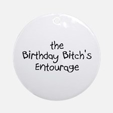 The Birthday Bitch's Entourage Ornament (Round)