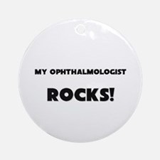 MY Ophthalmologist ROCKS! Ornament (Round)