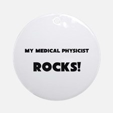 MY Medical Physicist ROCKS! Ornament (Round)