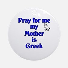 Pray for me my Mother is Greek Ornament (Round)