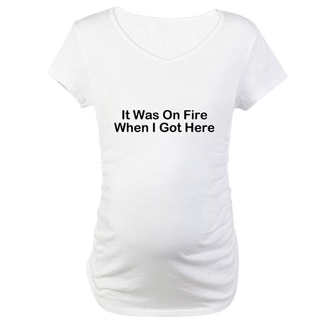 It Was On Fire When I Got Here Maternity T-Shirt