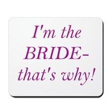 I'm the Bride- that's why! Mousepad