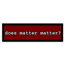 Does Matter Matter Bumper Bumper Sticker