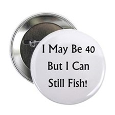 """40 But Can Still Fish! 2.25"""" Button"""