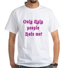 Only Ugly People Hate Me ! Shirt