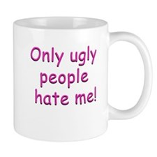 Only Ugly People Hate Me ! Mug