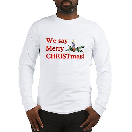 We say Merry CHRISTmas Long Sleeve T-Shirt