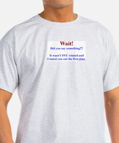 Wait! Did You Say Something? (SVU - General) T-Shirt