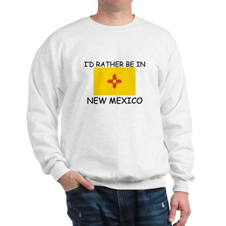 I'd rather be in New Mexico Sweatshirt