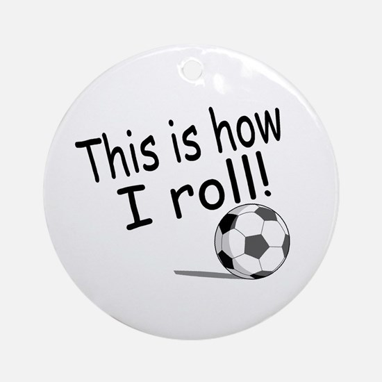 This Is How I Roll (Soccer) Ornament (Round)