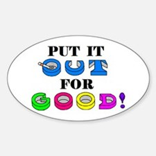 PUT IT OUT FOR GOOD! Oval Decal