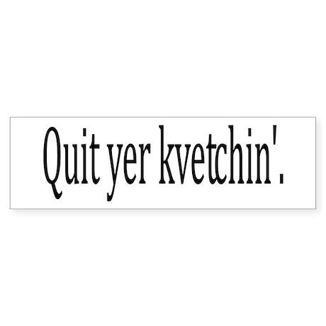 Quit Yer Kvetchin' Bumper Sticker