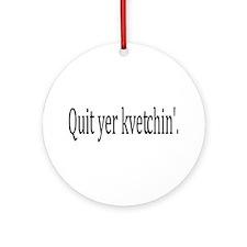 Quit Yer Kvetchin' Ornament (Round)