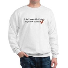I Don't Have A.D.D. Squirrel Sweatshirt