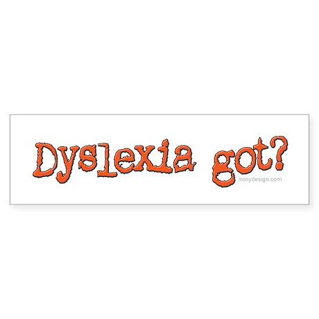 Dyslexia Got? Bumper Sticker