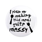"I Plan On Making This Meal Quite Messy 3.5"" Button"