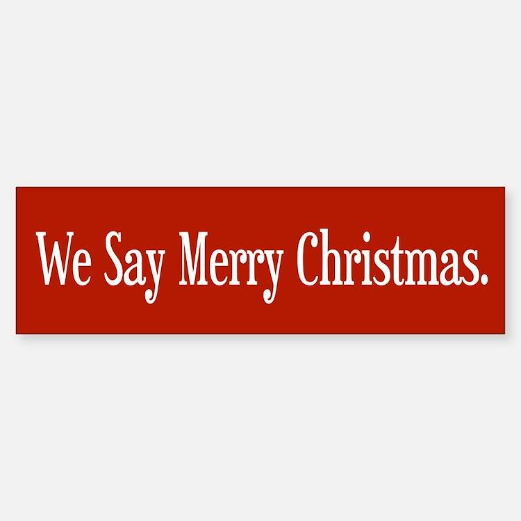 We Say Merry Christmas Bumper Bumper Bumper Sticker