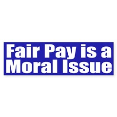 Fair Pay is a Moral Issue (bumper sticker)