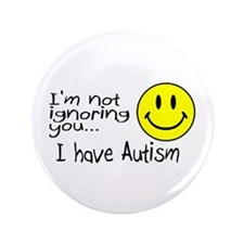 """I'm Not Ignoring You, I Have Autism 3.5"""" Button (1"""