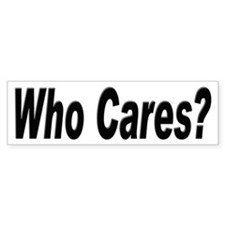 Who Cares Bumper Sticker for those Boring People